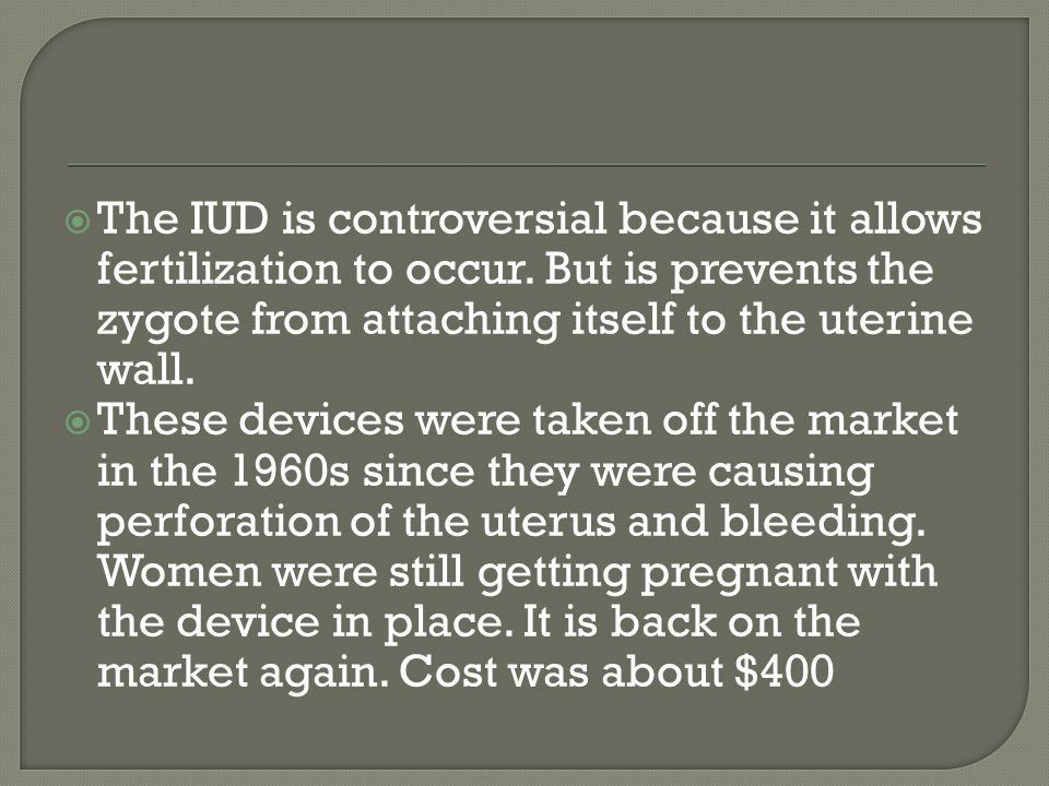  The IUD is controversial because it allows fertilization to occur.