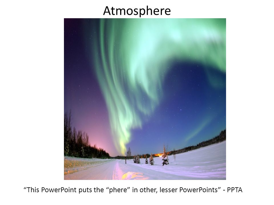 Atmosphere This PowerPoint puts the phere in other, lesser PowerPoints - PPTA