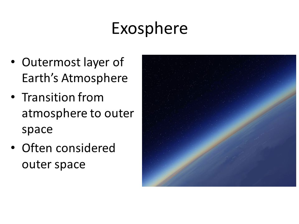 Exosphere Outermost layer of Earth's Atmosphere Transition from atmosphere to outer space Often considered outer space