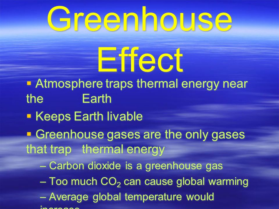Greenhouse Effect  Atmosphere traps thermal energy near the Earth  Keeps Earth livable  Greenhouse gases are the only gases that trap thermal energy – Carbon dioxide is a greenhouse gas – Too much CO 2 can cause global warming – Average global temperature would increase  Atmosphere traps thermal energy near the Earth  Keeps Earth livable  Greenhouse gases are the only gases that trap thermal energy – Carbon dioxide is a greenhouse gas – Too much CO 2 can cause global warming – Average global temperature would increase
