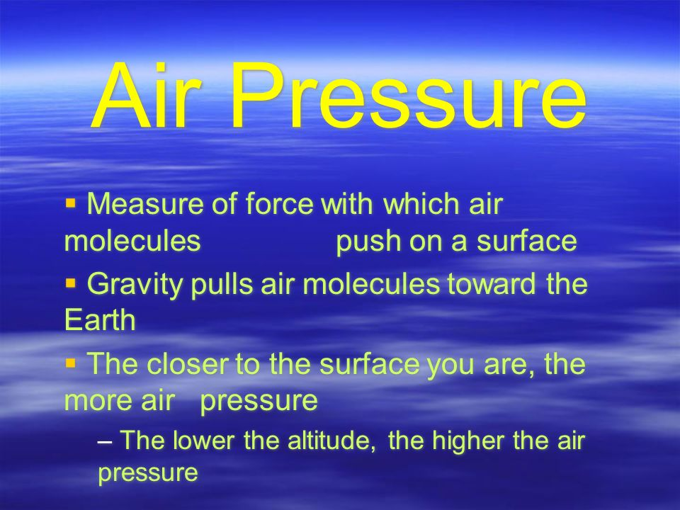 Air Pressure  Measure of force with which air molecules push on a surface  Gravity pulls air molecules toward the Earth  The closer to the surface you are, the more air pressure – The lower the altitude, the higher the air pressure  Measure of force with which air molecules push on a surface  Gravity pulls air molecules toward the Earth  The closer to the surface you are, the more air pressure – The lower the altitude, the higher the air pressure