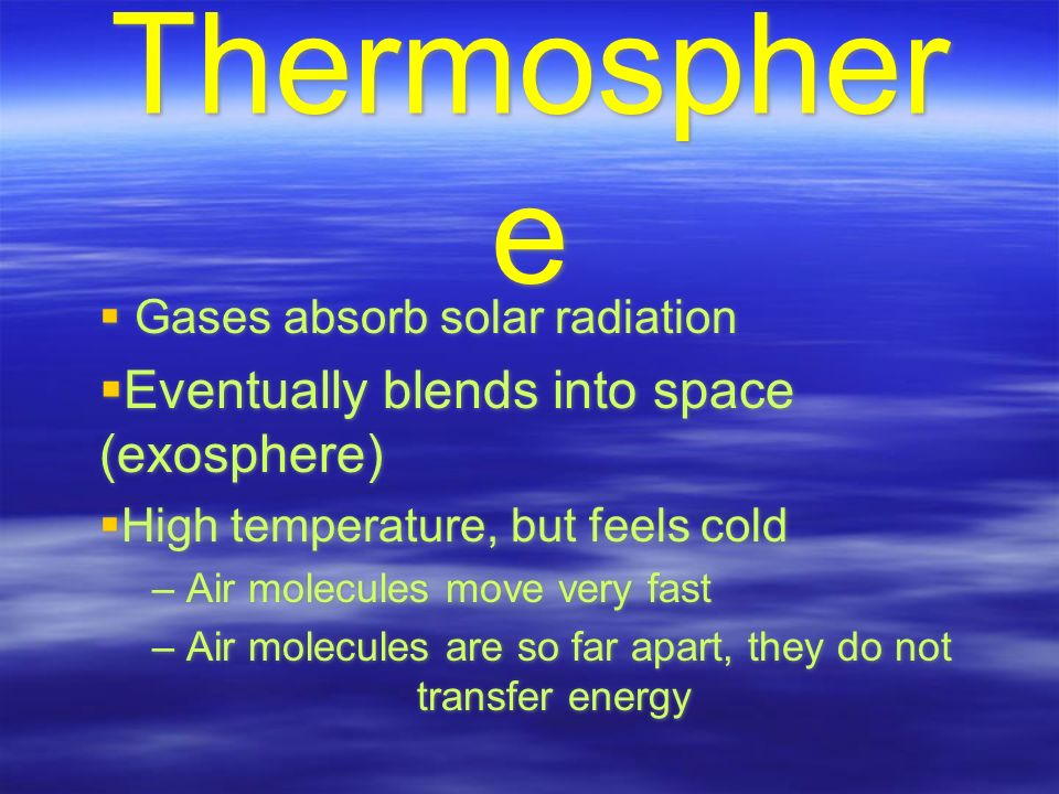Thermospher e  Gases absorb solar radiation  Eventually blends into space (exosphere)  High temperature, but feels cold – Air molecules move very fast – Air molecules are so far apart, they do not transfer energy  Gases absorb solar radiation  Eventually blends into space (exosphere)  High temperature, but feels cold – Air molecules move very fast – Air molecules are so far apart, they do not transfer energy