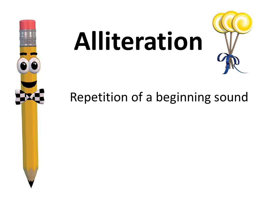 Repetition of a beginning sound Alliteration
