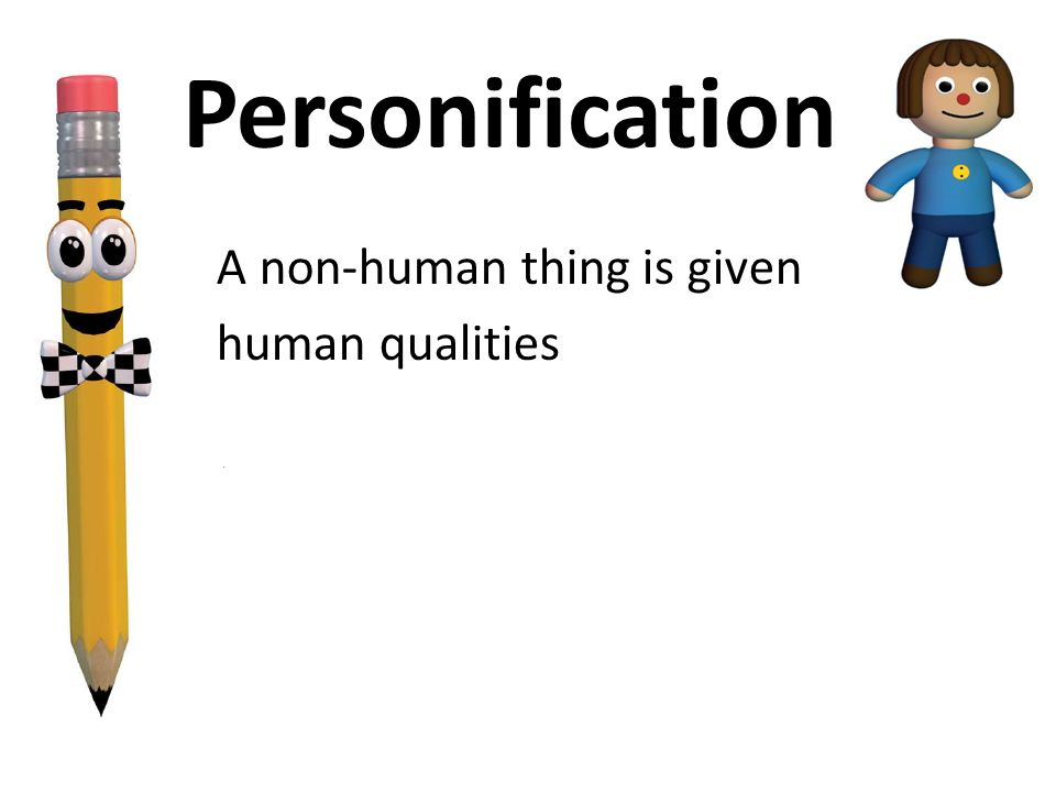 A non-human thing is given human qualities. Personification