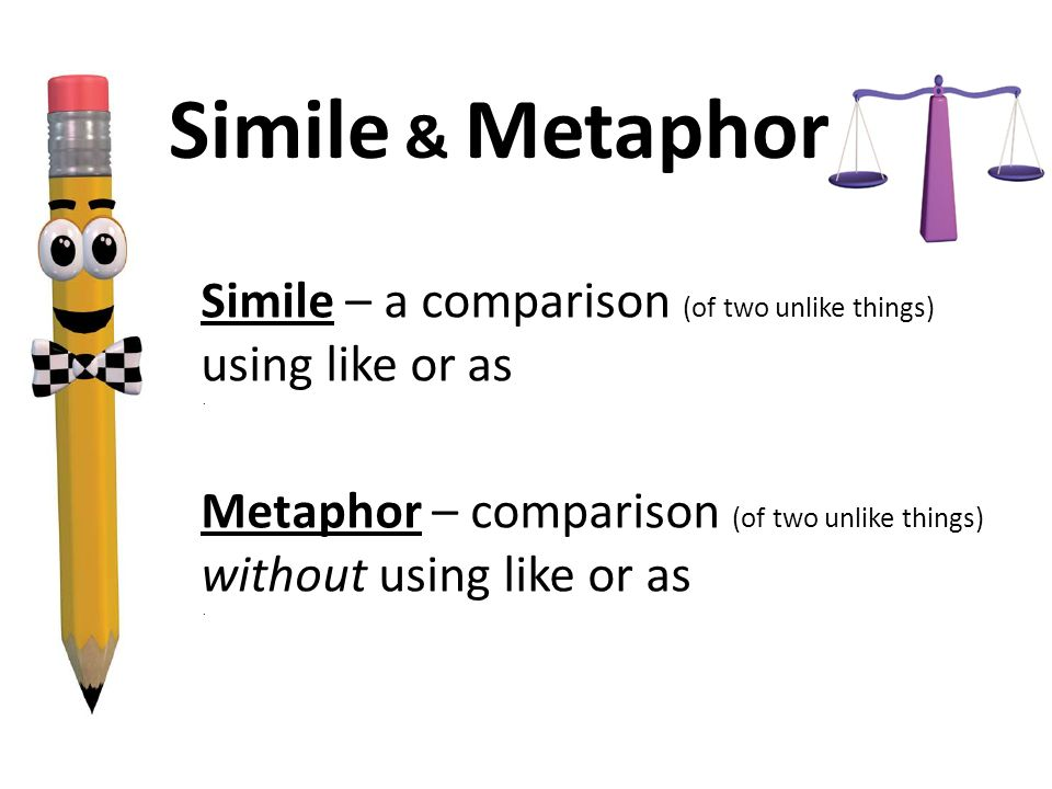 Simile & Metaphor Simile – a comparison (of two unlike things) using like or as.