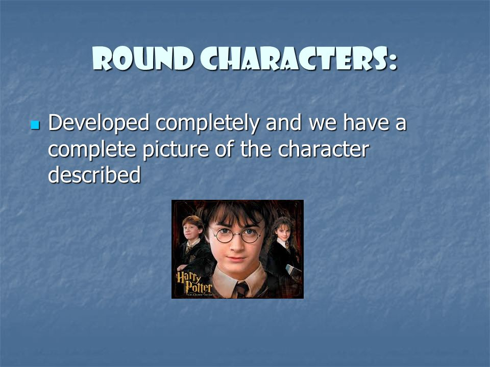 Round Characters: Developed completely and we have a complete picture of the character described Developed completely and we have a complete picture of the character described