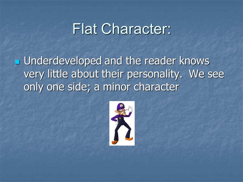 Flat Character: Underdeveloped and the reader knows very little about their personality.
