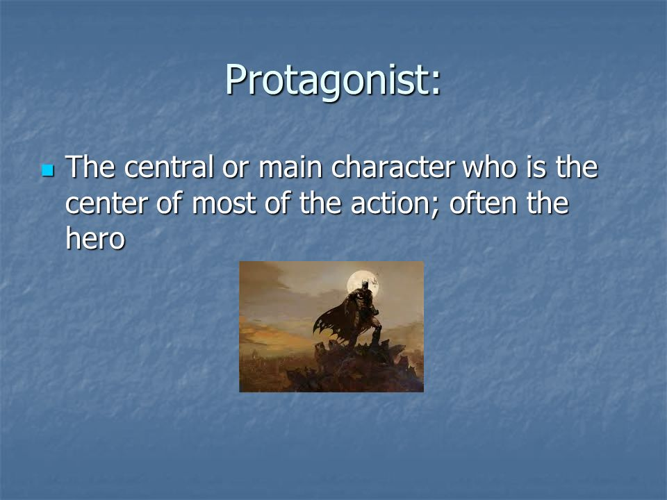 Protagonist: The central or main character who is the center of most of the action; often the hero The central or main character who is the center of most of the action; often the hero