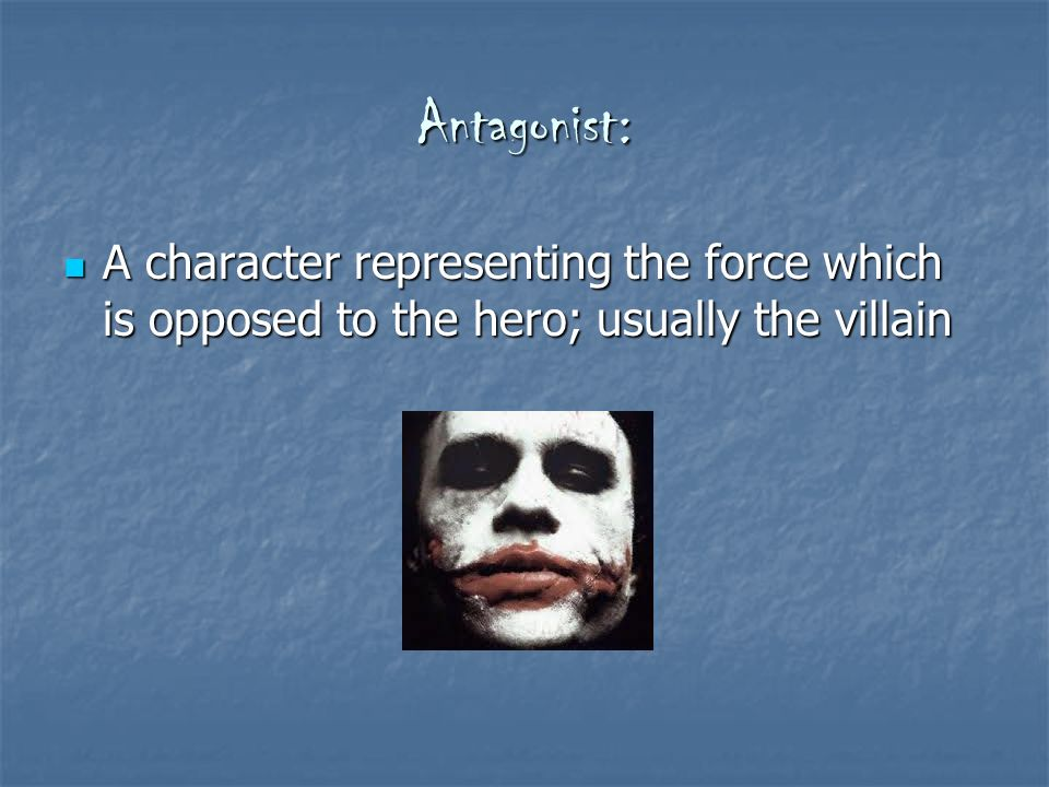 Antagonist: A character representing the force which is opposed to the hero; usually the villain A character representing the force which is opposed to the hero; usually the villain