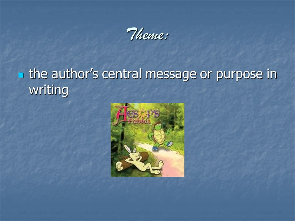 Theme: the author's central message or purpose in writing the author's central message or purpose in writing