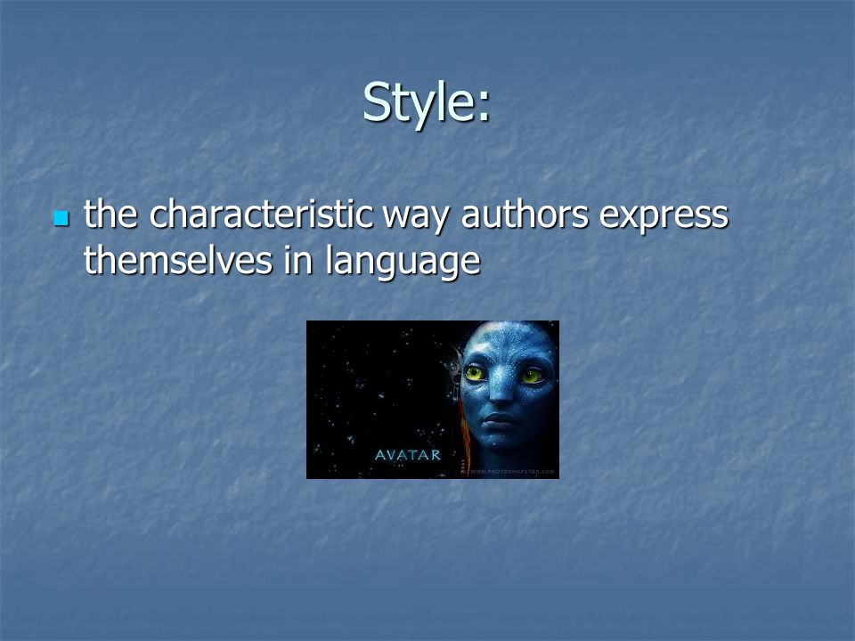 Style: the characteristic way authors express themselves in language the characteristic way authors express themselves in language