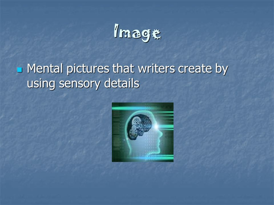 Image Mental pictures that writers create by using sensory details
