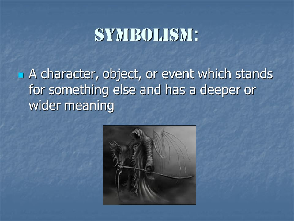 Symbolism : A character, object, or event which stands for something else and has a deeper or wider meaning A character, object, or event which stands for something else and has a deeper or wider meaning