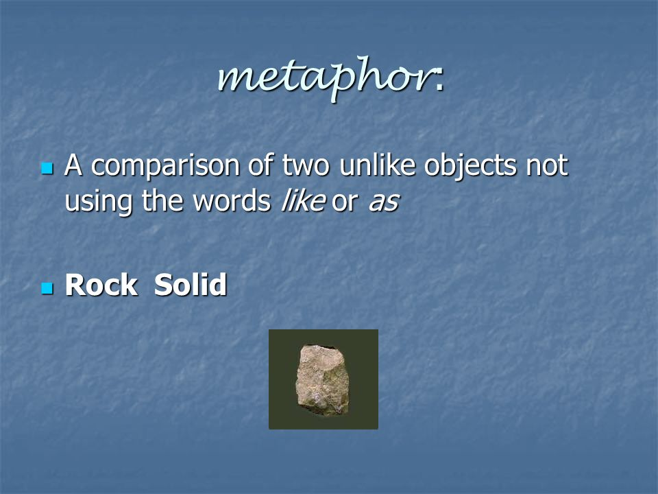 metaphor : A comparison of two unlike objects not using the words like or as A comparison of two unlike objects not using the words like or as Rock Solid Rock Solid