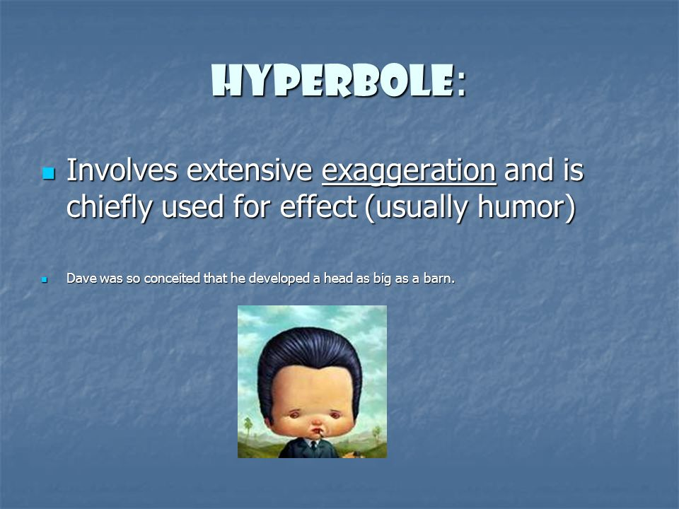 Hyperbole : Involves extensive exaggeration and is chiefly used for effect (usually humor) Involves extensive exaggeration and is chiefly used for effect (usually humor) Dave was so conceited that he developed a head as big as a barn.