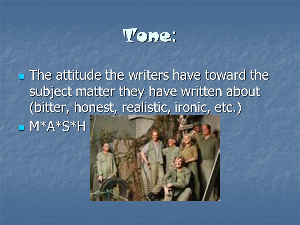 Tone : The attitude the writers have toward the subject matter they have written about (bitter, honest, realistic, ironic, etc.) The attitude the writers have toward the subject matter they have written about (bitter, honest, realistic, ironic, etc.) M*A*S*H M*A*S*H