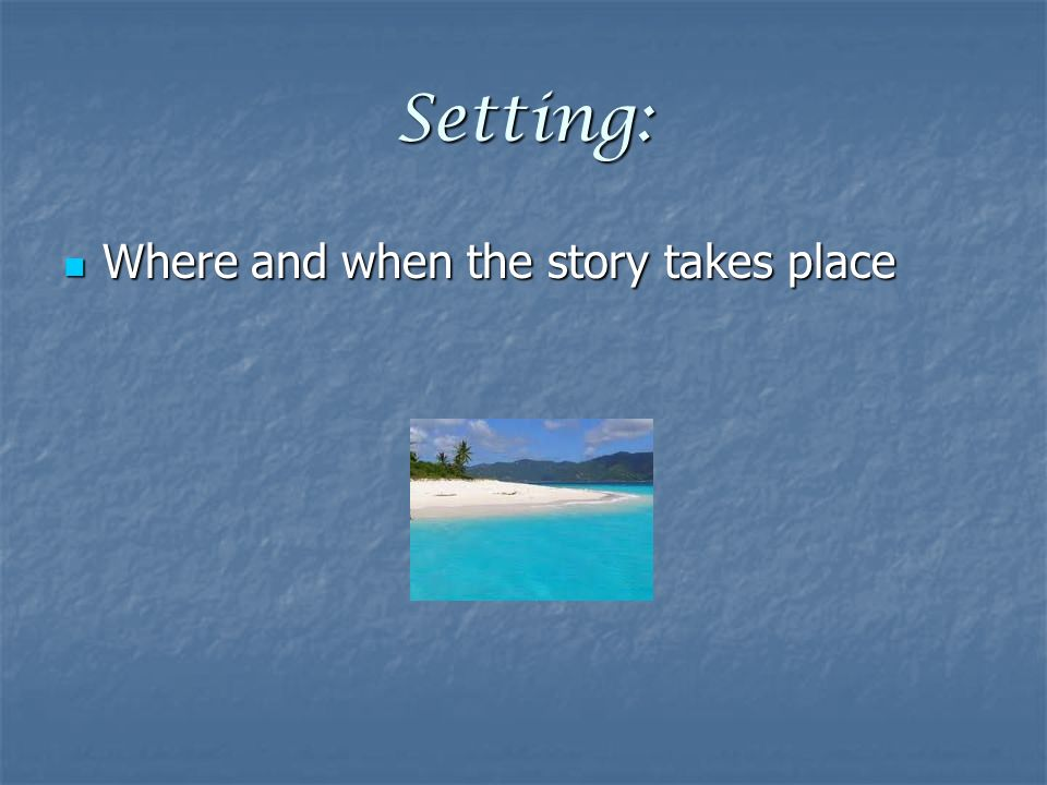 Setting: Where and when the story takes place Where and when the story takes place