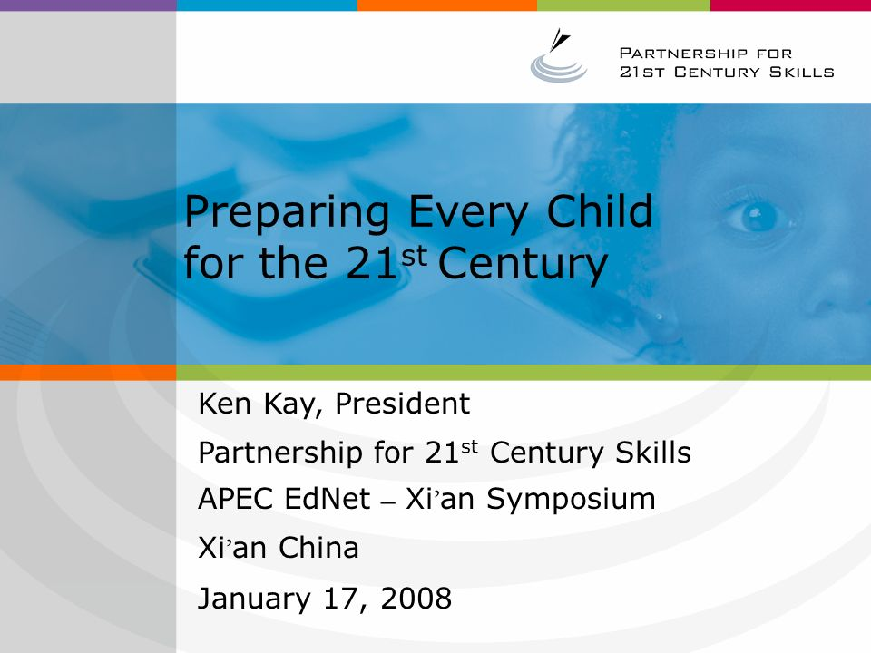 Preparing Every Child for the 21 st Century Ken Kay, President Partnership for 21 st Century Skills APEC EdNet – Xi ' an Symposium Xi ' an China January 17, 2008