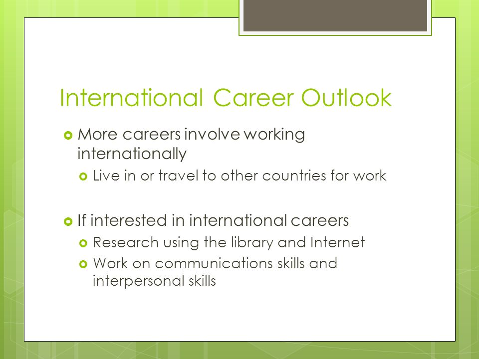International Career Outlook  More careers involve working internationally  Live in or travel to other countries for work  If interested in international careers  Research using the library and Internet  Work on communications skills and interpersonal skills