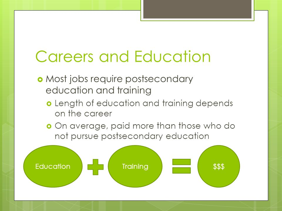 Careers and Education  Most jobs require postsecondary education and training  Length of education and training depends on the career  On average, paid more than those who do not pursue postsecondary education EducationTraining$$$