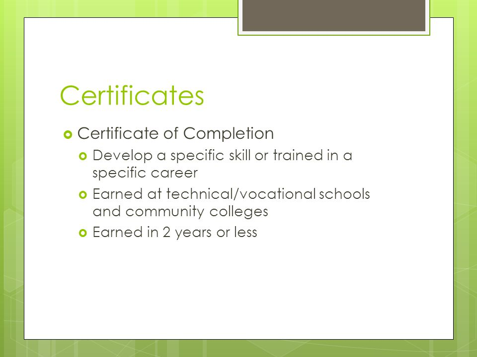 Certificates  Certificate of Completion  Develop a specific skill or trained in a specific career  Earned at technical/vocational schools and community colleges  Earned in 2 years or less