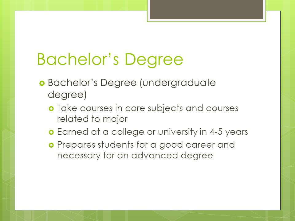 Bachelor's Degree  Bachelor's Degree (undergraduate degree)  Take courses in core subjects and courses related to major  Earned at a college or university in 4-5 years  Prepares students for a good career and necessary for an advanced degree