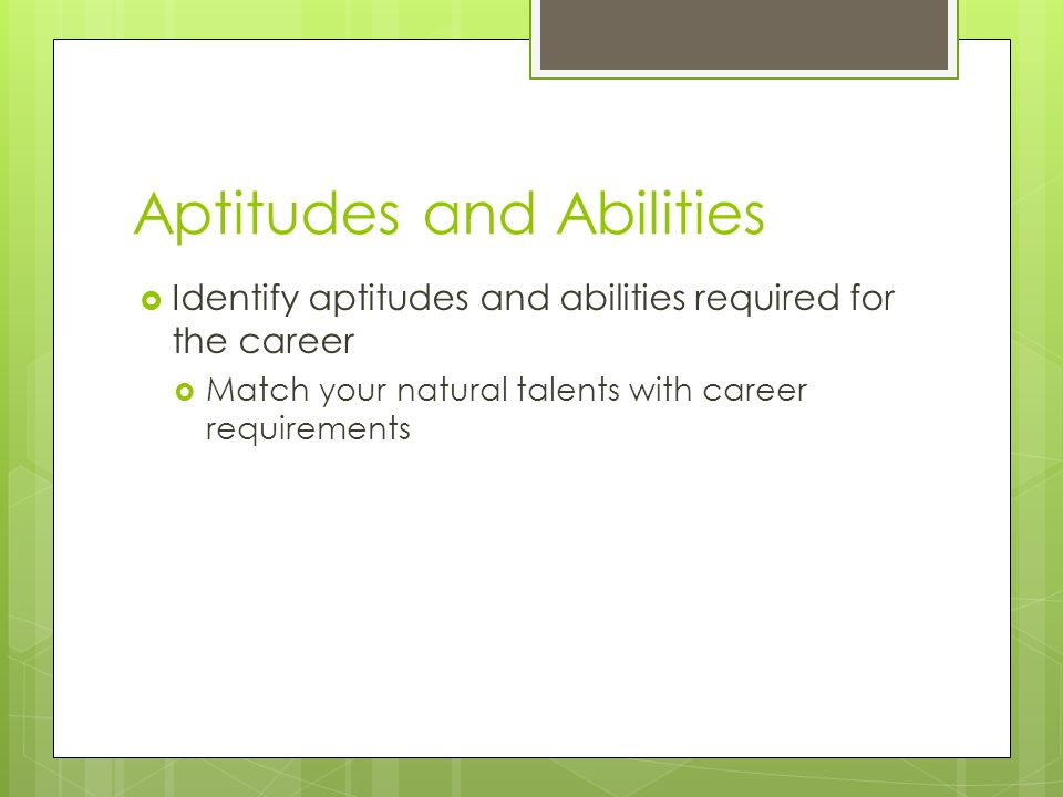 Aptitudes and Abilities  Identify aptitudes and abilities required for the career  Match your natural talents with career requirements