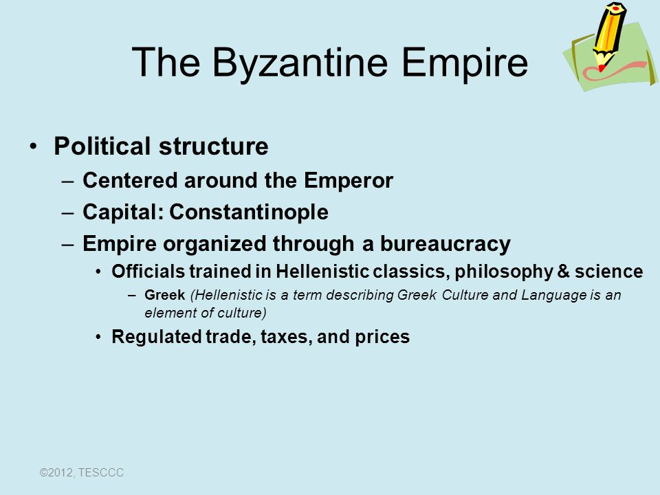 The Byzantine Empire Political structure –Centered around the Emperor –Capital: Constantinople –Empire organized through a bureaucracy Officials trained in Hellenistic classics, philosophy & science –Greek (Hellenistic is a term describing Greek Culture and Language is an element of culture) Regulated trade, taxes, and prices ©2012, TESCCC