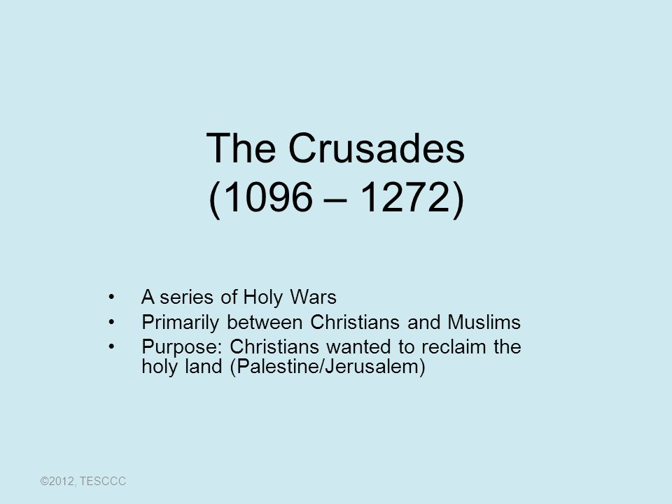 The Crusades (1096 – 1272) A series of Holy Wars Primarily between Christians and Muslims Purpose: Christians wanted to reclaim the holy land (Palestine/Jerusalem) ©2012, TESCCC