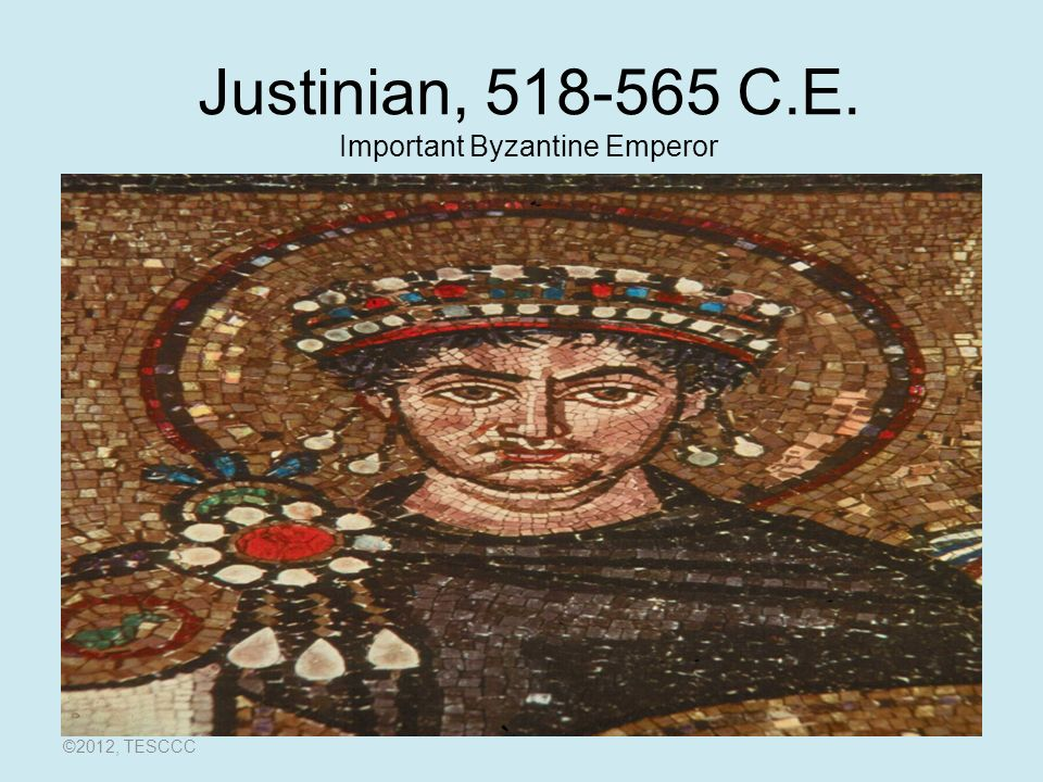 Justinian, C.E. Important Byzantine Emperor ©2012, TESCCC