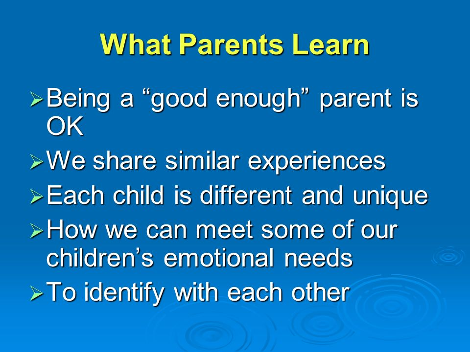 What Parents Learn  Being a good enough parent is OK  We share similar experiences  Each child is different and unique  How we can meet some of our children's emotional needs  To identify with each other
