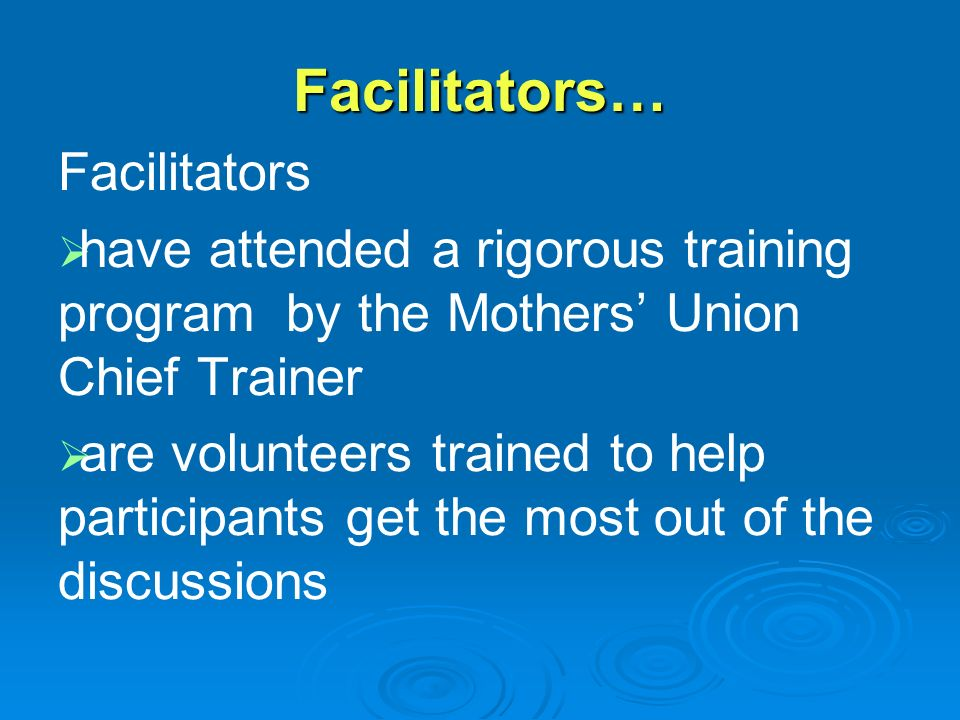 Facilitators… Facilitators   have attended a rigorous training program by the Mothers' Union Chief Trainer   are volunteers trained to help participants get the most out of the discussions
