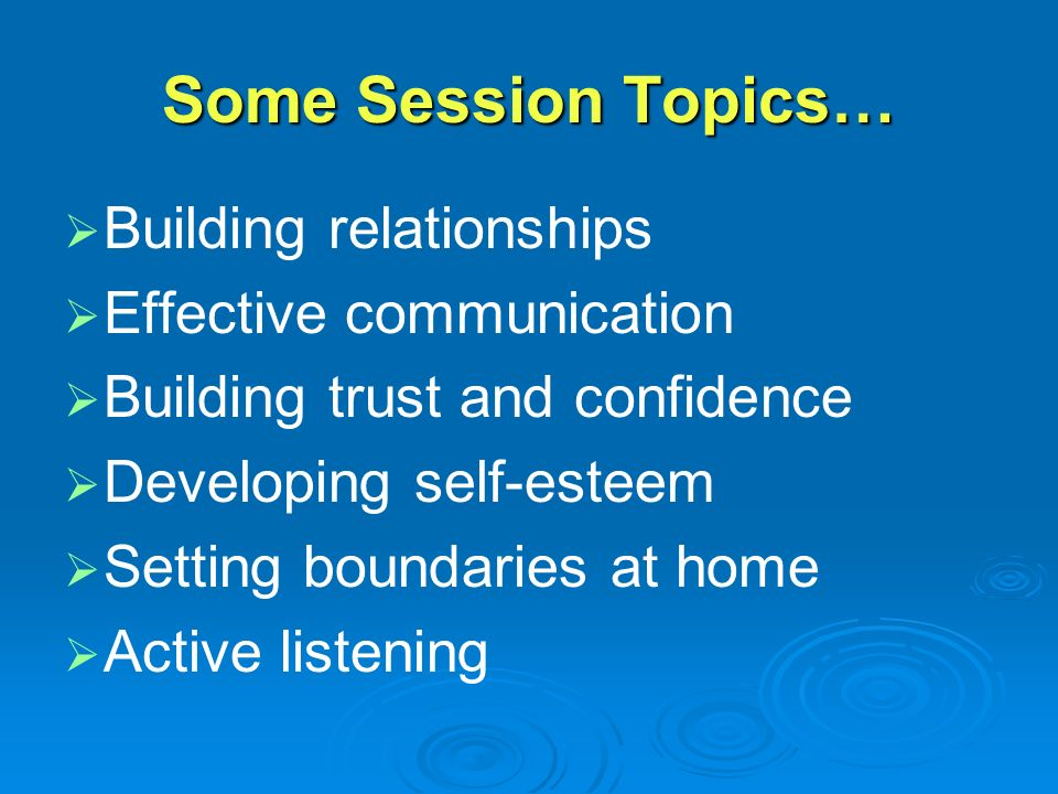 Some Session Topics…   Building relationships   Effective communication   Building trust and confidence   Developing self-esteem   Setting boundaries at home   Active listening