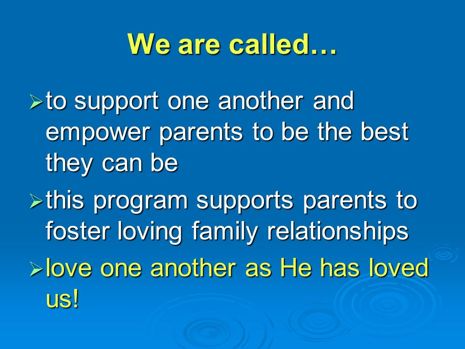 We are called…  to support one another and empower parents to be the best they can be  this program supports parents to foster loving family relationships  love one another as He has loved us!