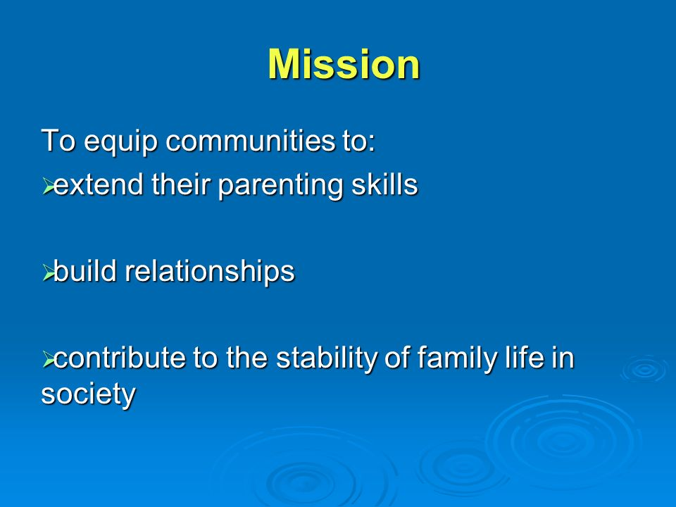 Mission Mission To equip communities to:  extend their parenting skills  build relationships  contribute to the stability of family life in society