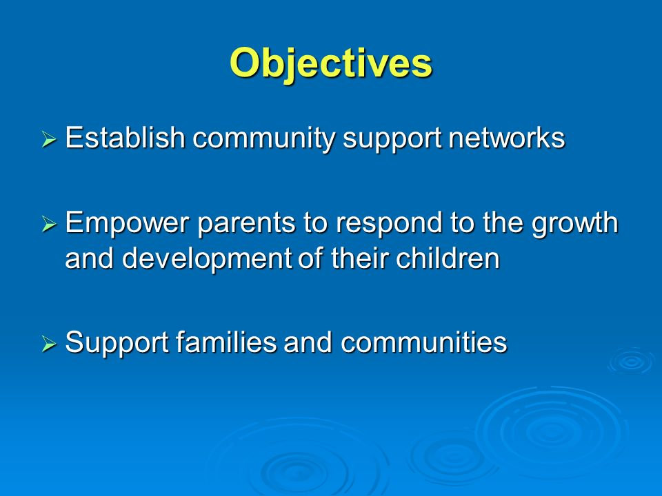 Objectives  Establish community support networks  Empower parents to respond to the growth and development of their children  Support families and communities