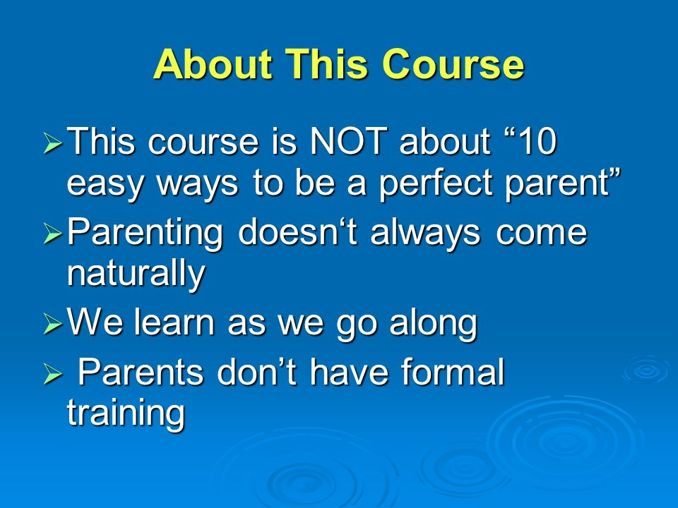 About This Course  This course is NOT about 10 easy ways to be a perfect parent  Parenting doesn't always come naturally  We learn as we go along  Parents don't have formal training