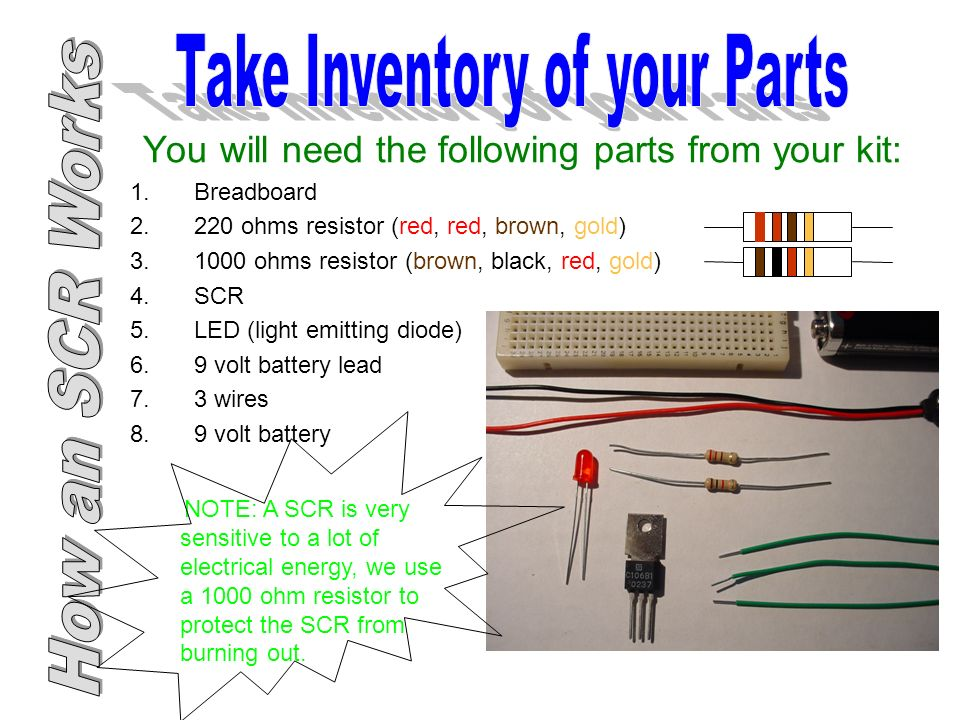 You will need the following parts from your kit: 1.Breadboard ohms resistor (red, red, brown, gold) ohms resistor (brown, black, red, gold) 4.SCR 5.LED (light emitting diode) 6.9 volt battery lead 7.3 wires 8.9 volt battery NOTE: A SCR is very sensitive to a lot of electrical energy, we use a 1000 ohm resistor to protect the SCR from burning out.