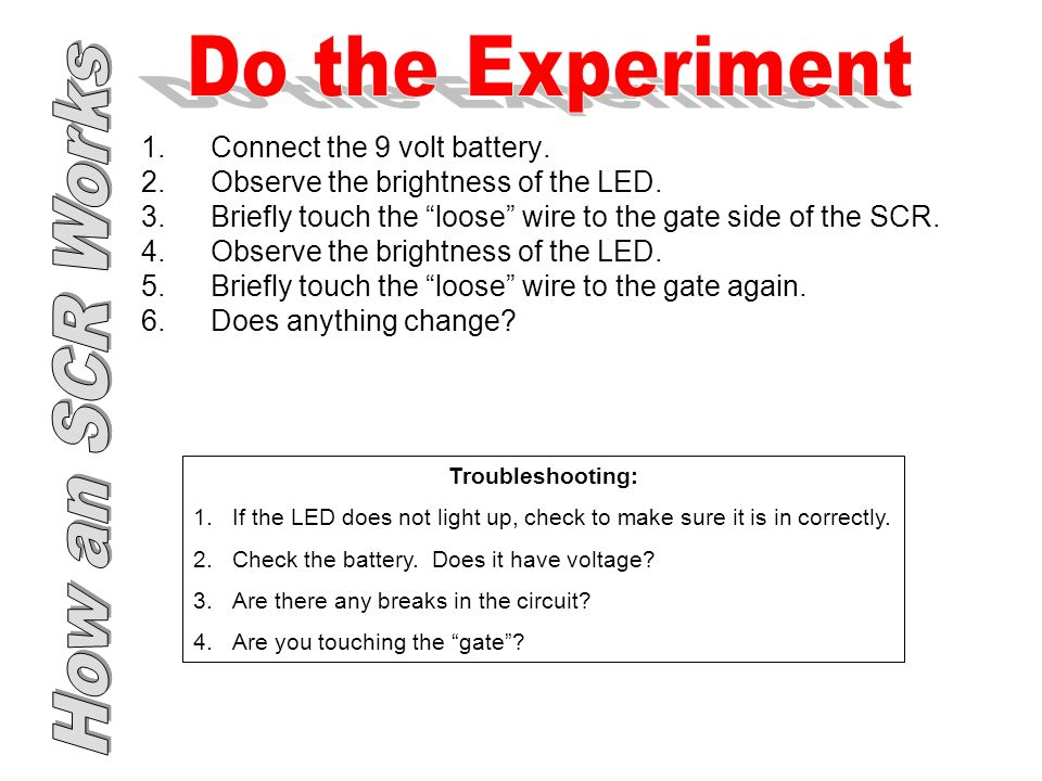 1.Connect the 9 volt battery. 2.Observe the brightness of the LED.