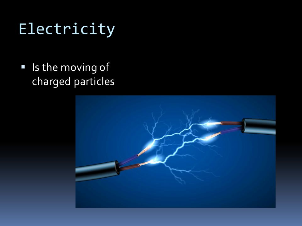Electricity  Is the moving of charged particles