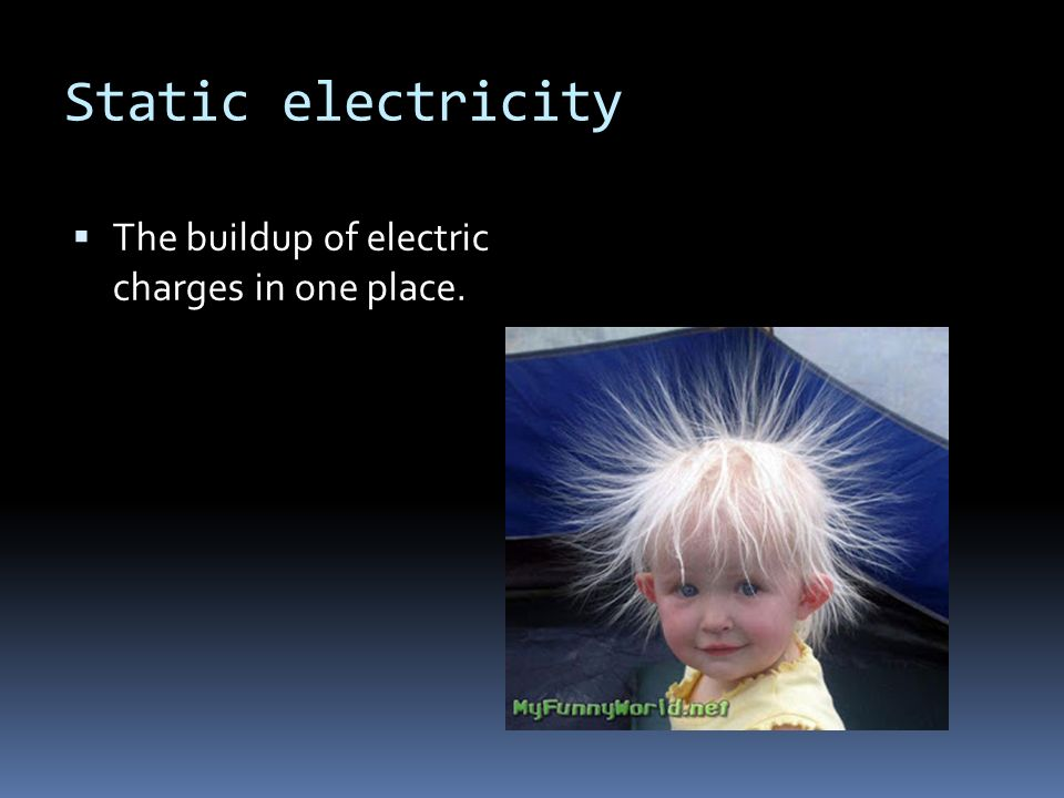 Static electricity  The buildup of electric charges in one place.