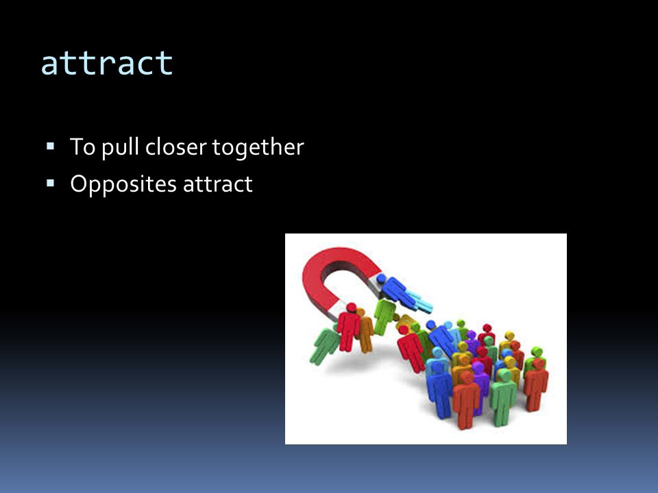 attract  To pull closer together  Opposites attract