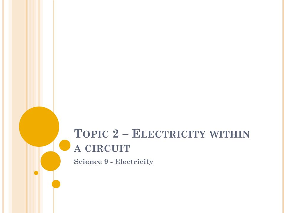 T OPIC 2 – E LECTRICITY WITHIN A CIRCUIT Science 9 - Electricity
