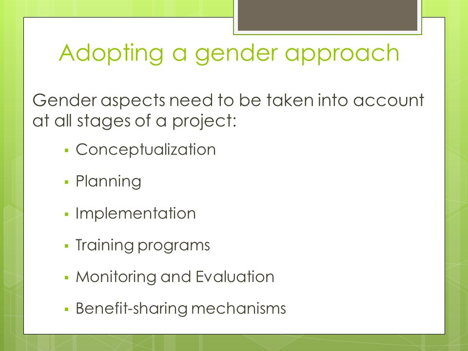 Adopting a gender approach Gender aspects need to be taken into account at all stages of a project:  Conceptualization  Planning  Implementation  Training programs  Monitoring and Evaluation  Benefit-sharing mechanisms