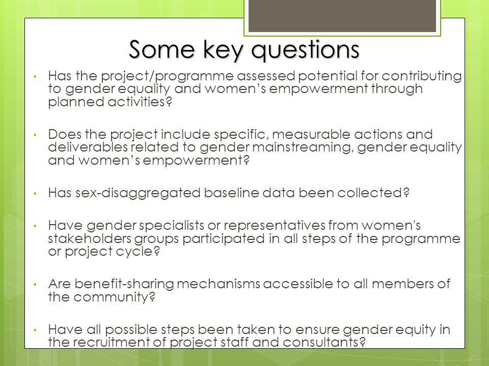 Some key questions Has the project/programme assessed potential for contributing to gender equality and women's empowerment through planned activities.