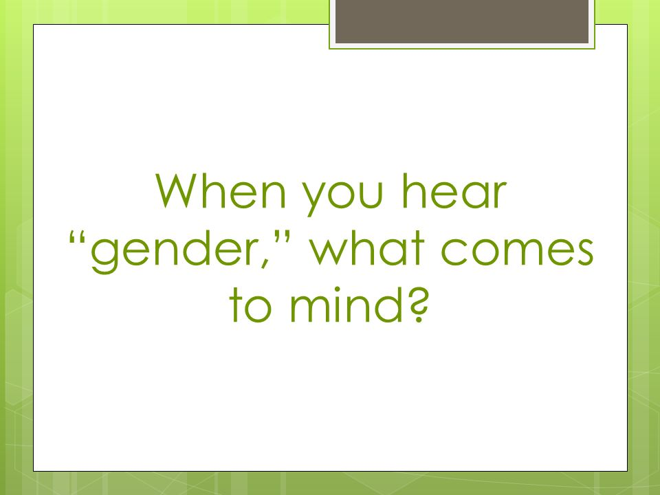 When you hear gender, what comes to mind