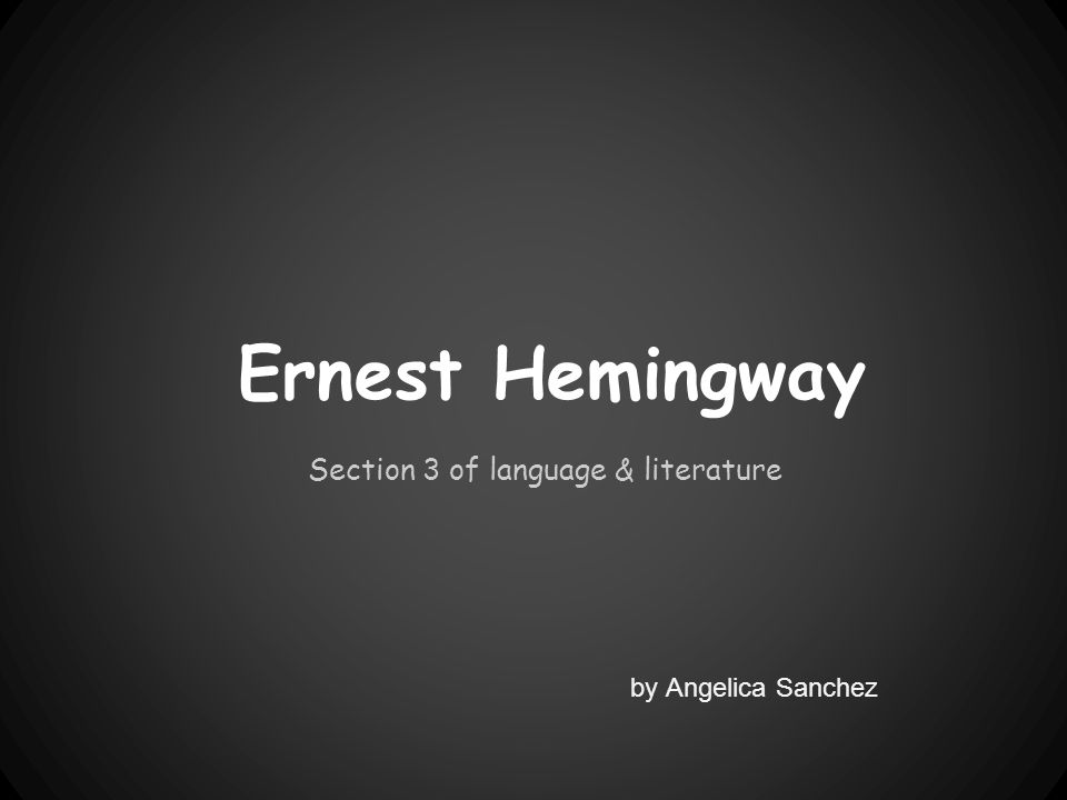 Ernest Hemingway Section 3 of language & literature by Angelica Sanchez