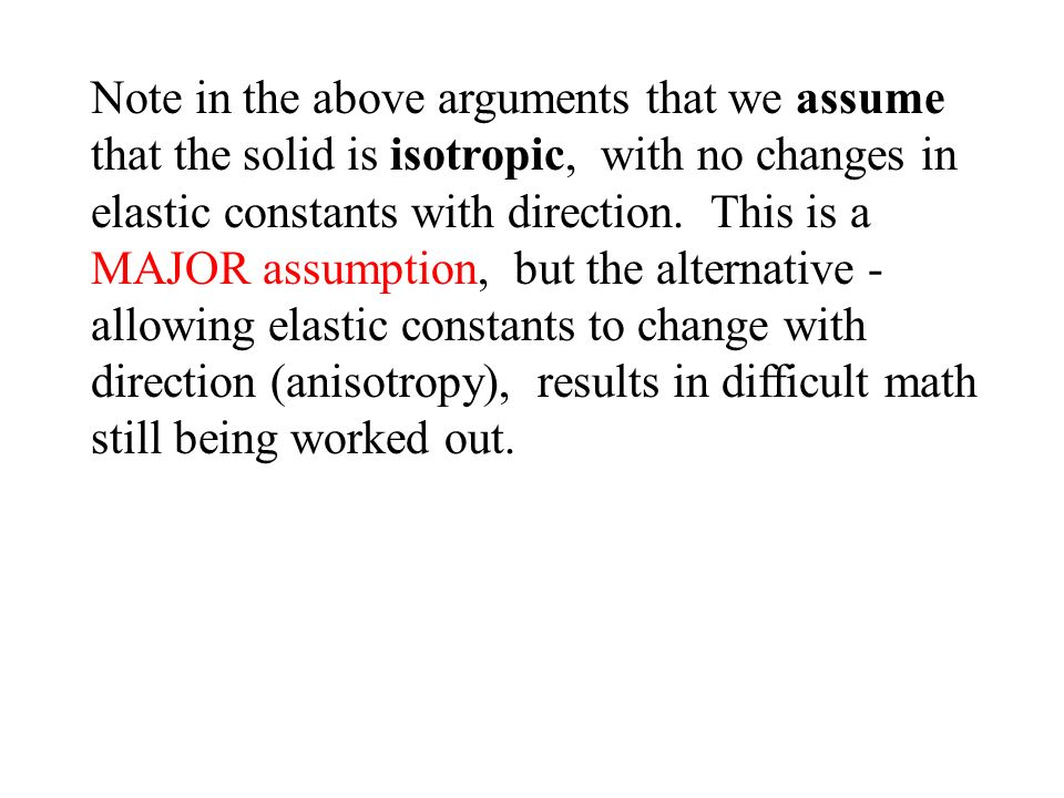Note in the above arguments that we assume that the solid is isotropic, with no changes in elastic constants with direction.