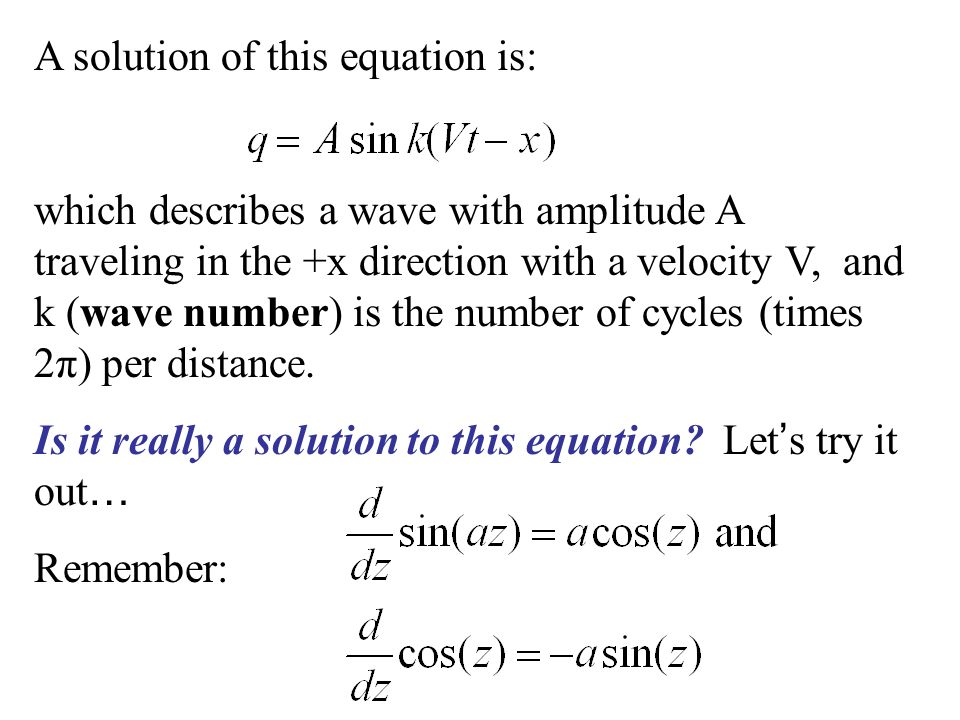 A solution of this equation is: which describes a wave with amplitude A traveling in the +x direction with a velocity V, and k (wave number) is the number of cycles (times 2π) per distance.