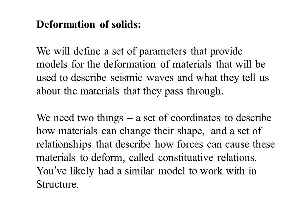 Deformation of solids: We will define a set of parameters that provide models for the deformation of materials that will be used to describe seismic waves and what they tell us about the materials that they pass through.